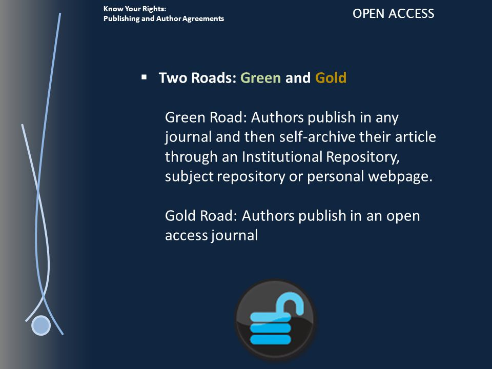 Know Your Rights: Publishing and Author Agreements OPEN ACCESS  Two Roads: Green and Gold Green Road: Authors publish in any journal and then self-archive their article through an Institutional Repository, subject repository or personal webpage.