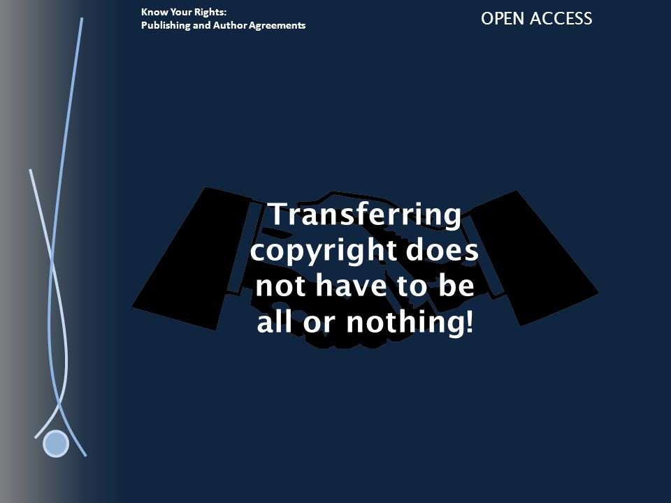 Know Your Rights: Publishing and Author Agreements OPEN ACCESS Transferring copyright does not have to be all or nothing!