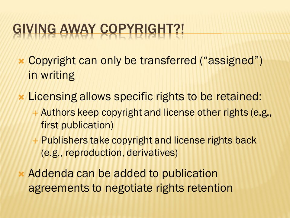  Copyright can only be transferred ( assigned ) in writing  Licensing allows specific rights to be retained:  Authors keep copyright and license other rights (e.g., first publication)  Publishers take copyright and license rights back (e.g., reproduction, derivatives)  Addenda can be added to publication agreements to negotiate rights retention