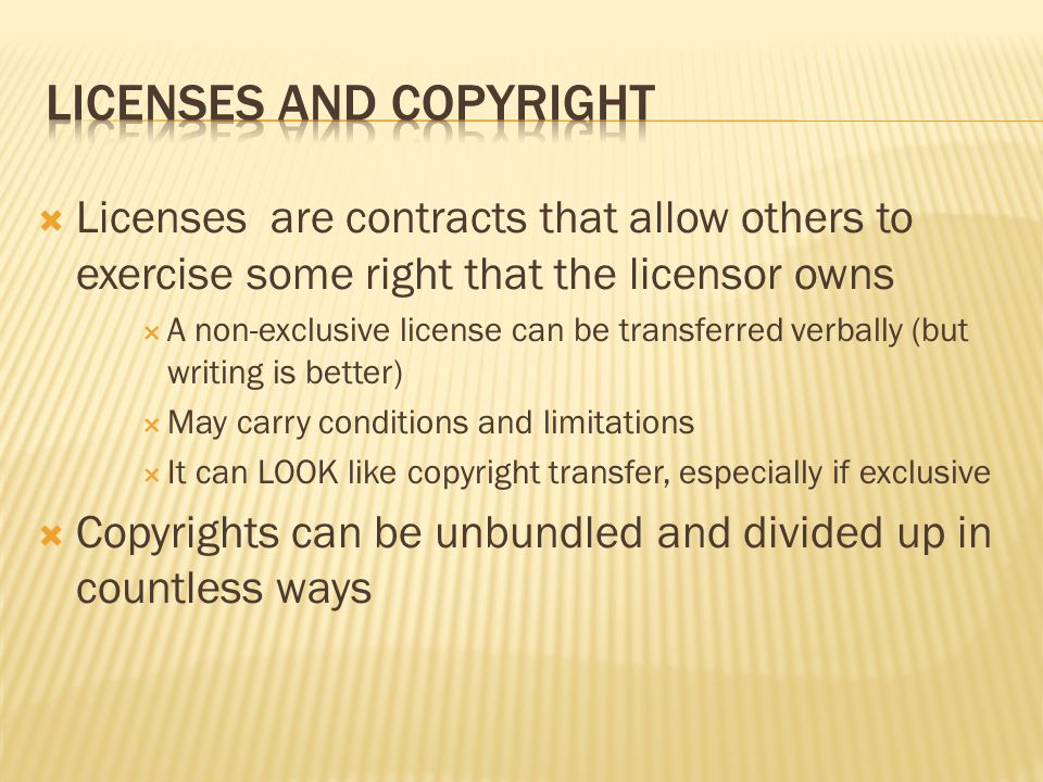  Licenses are contracts that allow others to exercise some right that the licensor owns  A non-exclusive license can be transferred verbally (but writing is better)  May carry conditions and limitations  It can LOOK like copyright transfer, especially if exclusive  Copyrights can be unbundled and divided up in countless ways