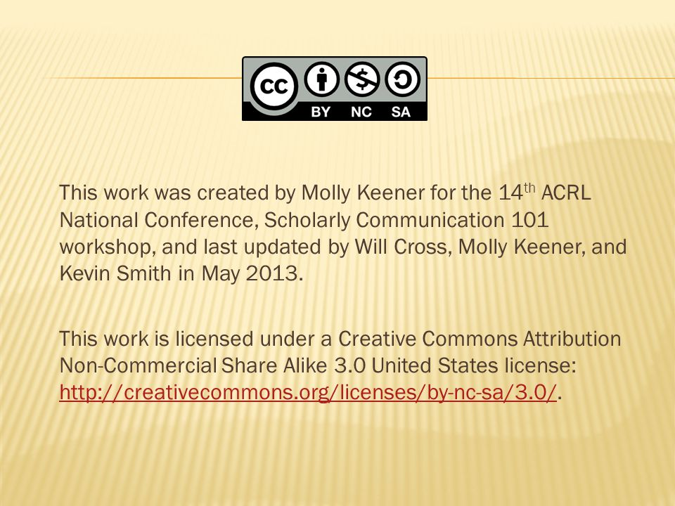 This work was created by Molly Keener for the 14 th ACRL National Conference, Scholarly Communication 101 workshop, and last updated by Will Cross, Molly Keener, and Kevin Smith in May 2013.