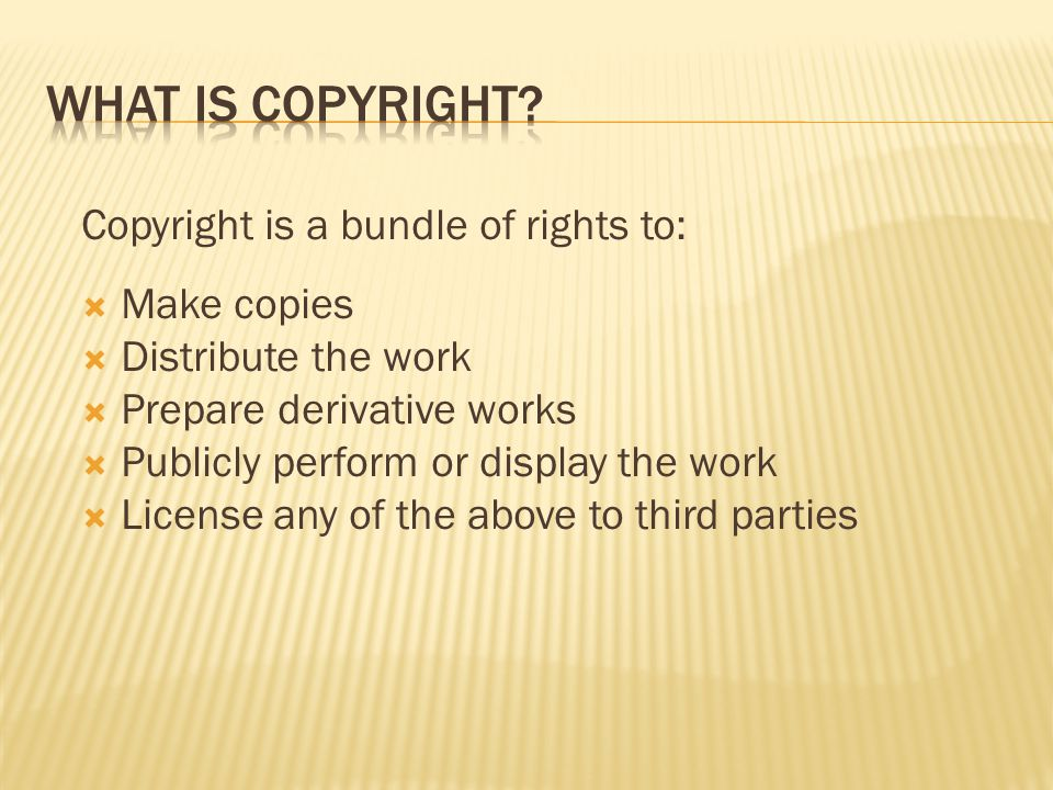 Copyright is a bundle of rights to:  Make copies  Distribute the work  Prepare derivative works  Publicly perform or display the work  License an