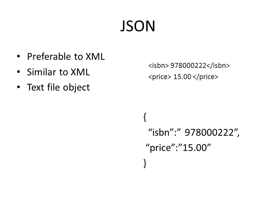 JSON Preferable to XML Similar to XML Text file object 978000222 15.00 { isbn : 978000222 , price : 15.00 }