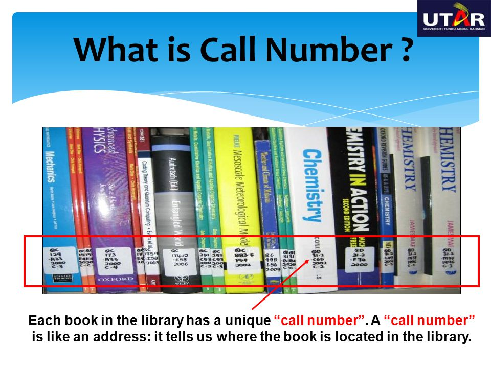 "What is Call Number ? Each book in the library has a unique ""call number"". A ""call number"" is like an address: it tells us where the book is located i"