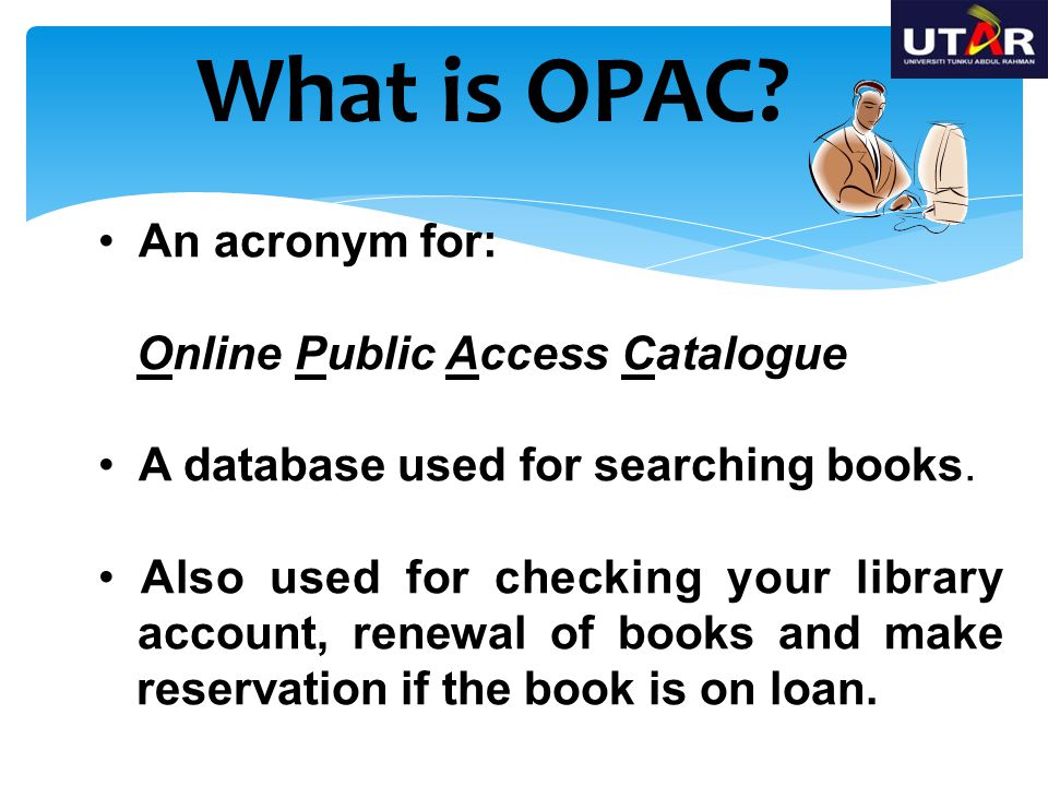 An acronym for: Online Public Access Catalogue A database used for searching books. Also used for checking your library account, renewal of books and