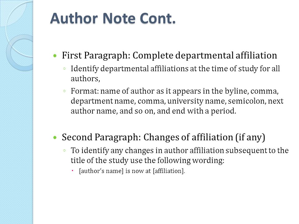 Author Note Cont. First Paragraph: Complete departmental affiliation ◦ Identify departmental affiliations at the time of study for all authors, ◦ Form