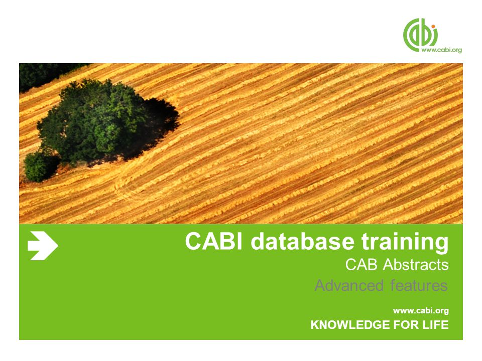 www.cabi.org KNOWLEDGE FOR LIFE CABI database training CAB Abstracts Advanced features
