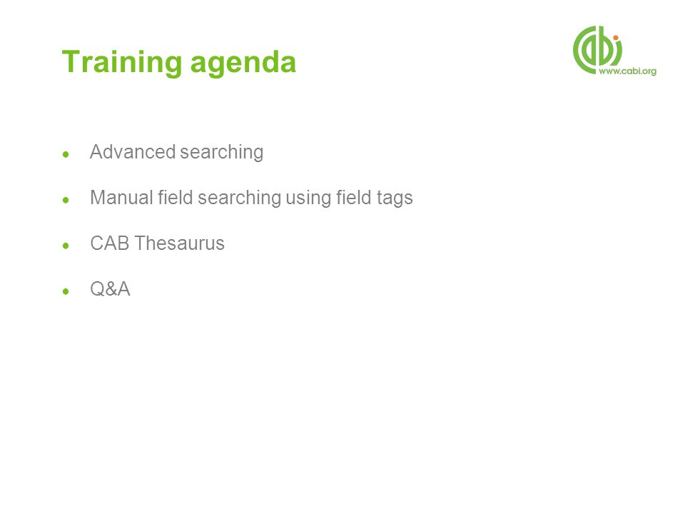 Training agenda ● Advanced searching ● Manual field searching using field tags ● CAB Thesaurus ● Q&A