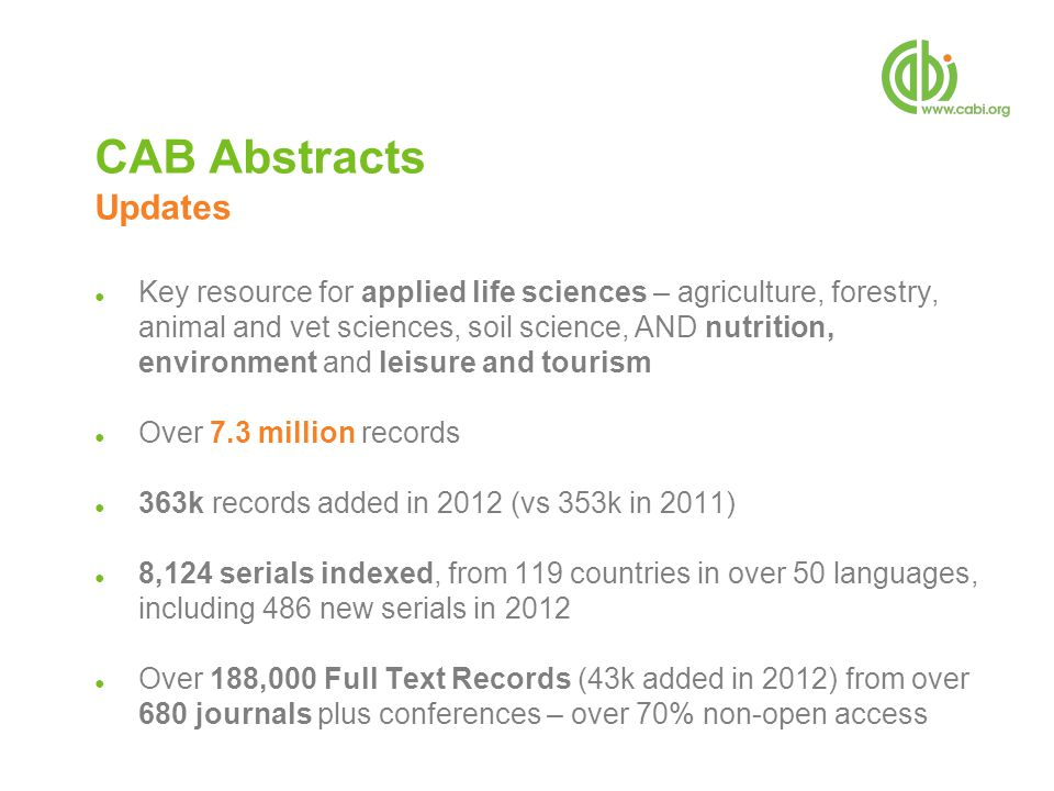 CAB Abstracts Updates ● Key resource for applied life sciences – agriculture, forestry, animal and vet sciences, soil science, AND nutrition, environment and leisure and tourism ● Over 7.3 million records ● 363k records added in 2012 (vs 353k in 2011) ● 8,124 serials indexed, from 119 countries in over 50 languages, including 486 new serials in 2012 ● Over 188,000 Full Text Records (43k added in 2012) from over 680 journals plus conferences – over 70% non-open access