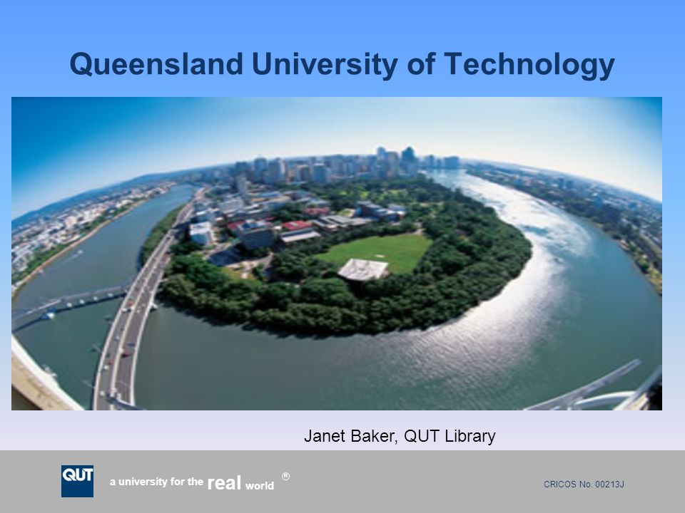 CRICOS No. 00213J a university for the world real R Queensland University of Technology Janet Baker, QUT Library