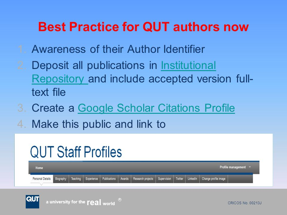 CRICOS No. 00213J a university for the world real R Best Practice for QUT authors now 1.Awareness of their Author Identifier 2.Deposit all publication