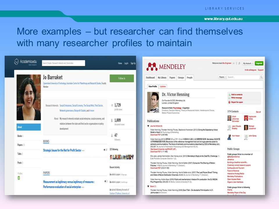 www.library.qut.edu.au LIBRARY SERVICES More examples – but researcher can find themselves with many researcher profiles to maintain