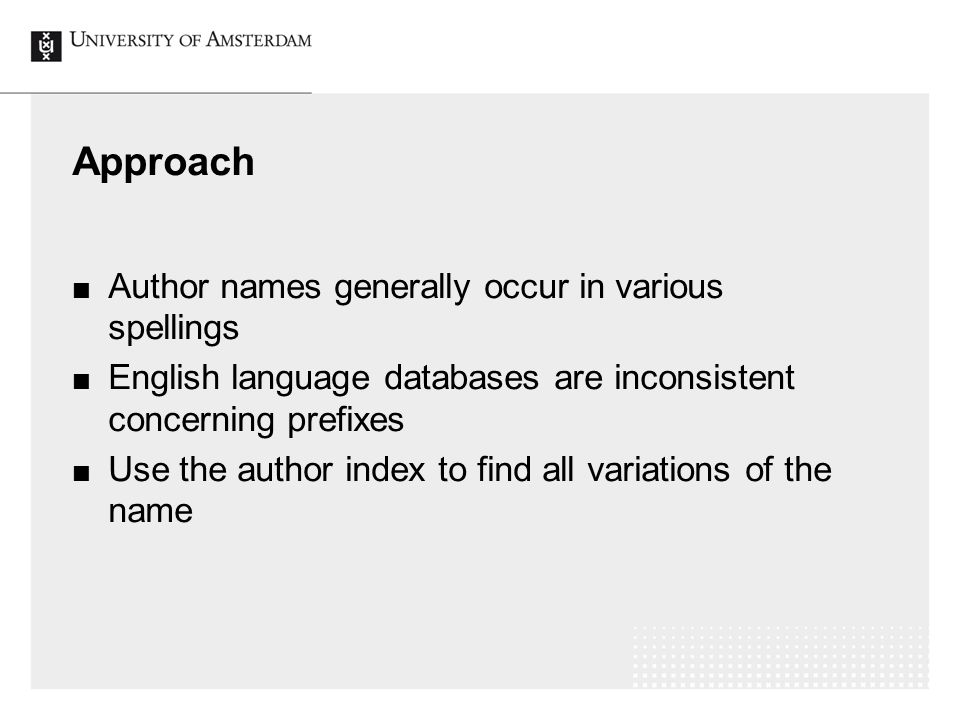 Approach Author names generally occur in various spellings English language databases are inconsistent concerning prefixes Use the author index to find all variations of the name