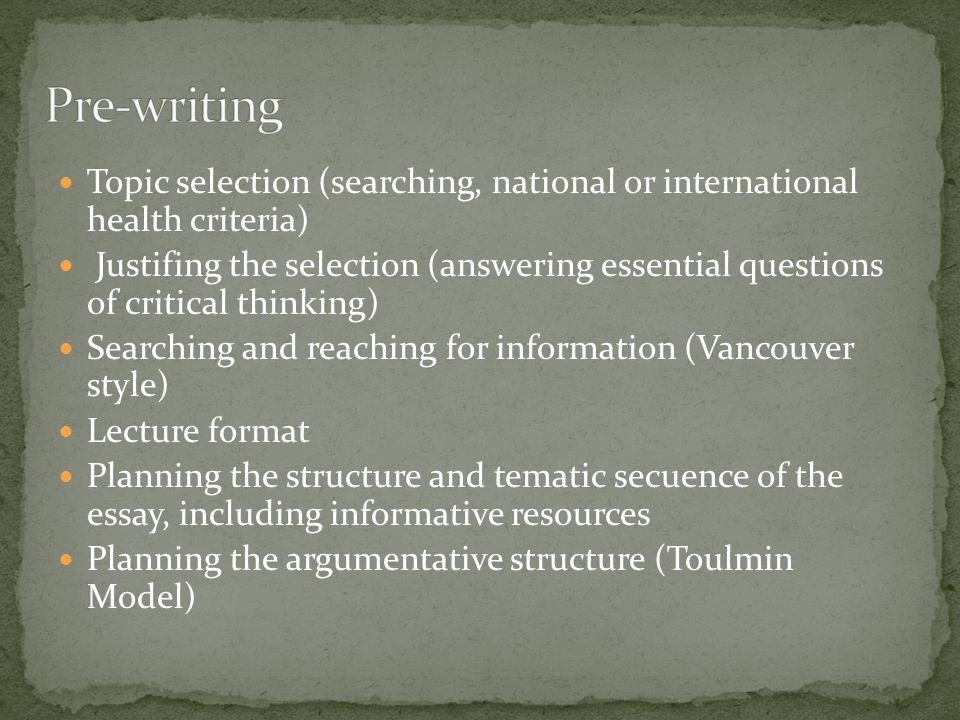 Topic selection (searching, national or international health criteria) Justifing the selection (answering essential questions of critical thinking) Searching and reaching for information (Vancouver style) Lecture format Planning the structure and tematic secuence of the essay, including informative resources Planning the argumentative structure (Toulmin Model)