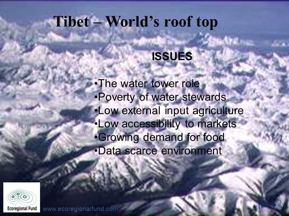 PwC www.ecoregionalfund.com ISSUES The water tower role Poverty of water stewards Low external input agriculture Low accessibility to markets Growing demand for food Data scarce environment Tibet – World's roof top