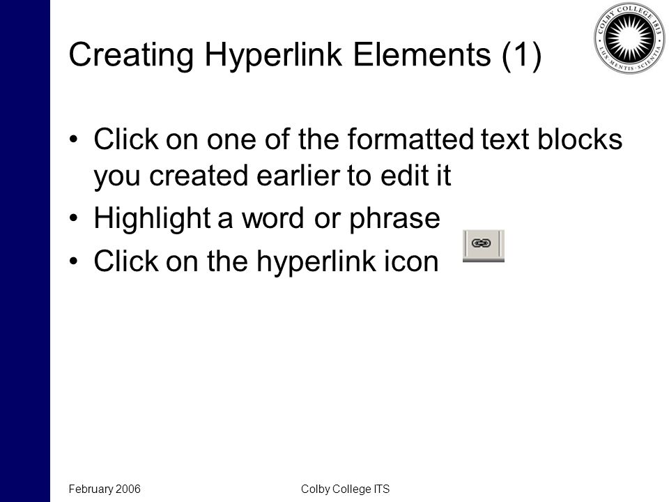February 2006Colby College ITS Creating Hyperlink Elements (1) Click on one of the formatted text blocks you created earlier to edit it Highlight a wo