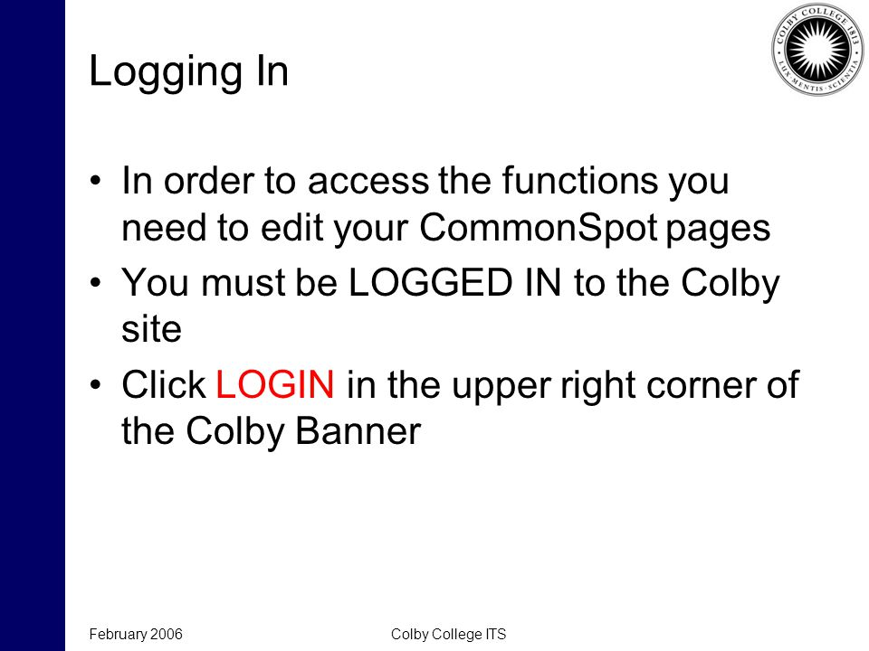 February 2006Colby College ITS Logging In In order to access the functions you need to edit your CommonSpot pages You must be LOGGED IN to the Colby s