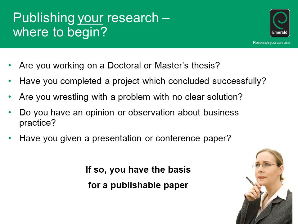 Publishing your research – where to begin? Are you working on a Doctoral or Master's thesis? Have you completed a project which concluded successfully