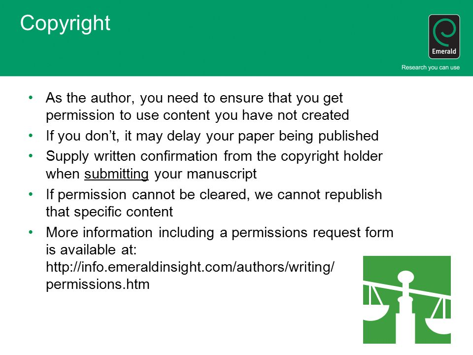 Copyright As the author, you need to ensure that you get permission to use content you have not created If you don't, it may delay your paper being published Supply written confirmation from the copyright holder when submitting your manuscript If permission cannot be cleared, we cannot republish that specific content More information including a permissions request form is available at: http://info.emeraldinsight.com/authors/writing/ permissions.htm