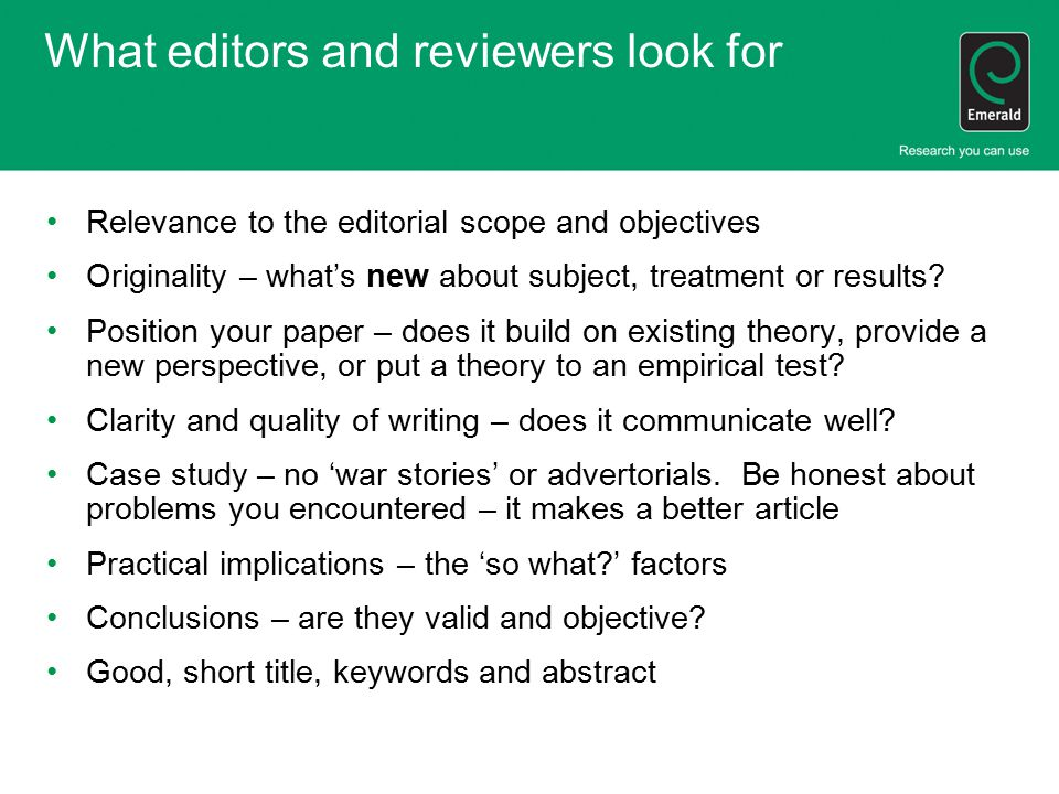 What editors and reviewers look for Relevance to the editorial scope and objectives Originality – what's new about subject, treatment or results? Posi
