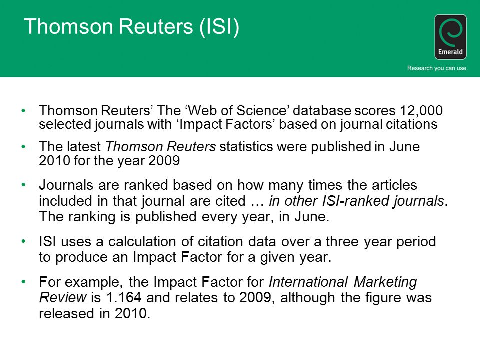Thomson Reuters (ISI) Thomson Reuters' The 'Web of Science' database scores 12,000 selected journals with 'Impact Factors' based on journal citations The latest Thomson Reuters statistics were published in June 2010 for the year 2009 Journals are ranked based on how many times the articles included in that journal are cited … in other ISI-ranked journals.