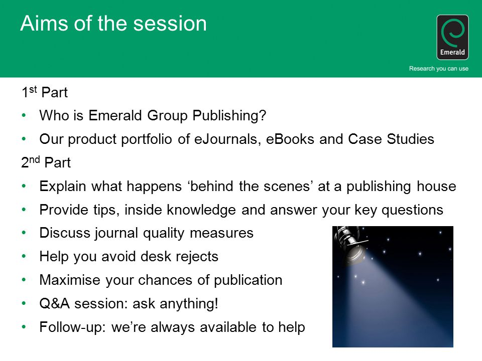Aims of the session 1 st Part Who is Emerald Group Publishing? Our product portfolio of eJournals, eBooks and Case Studies 2 nd Part Explain what happ