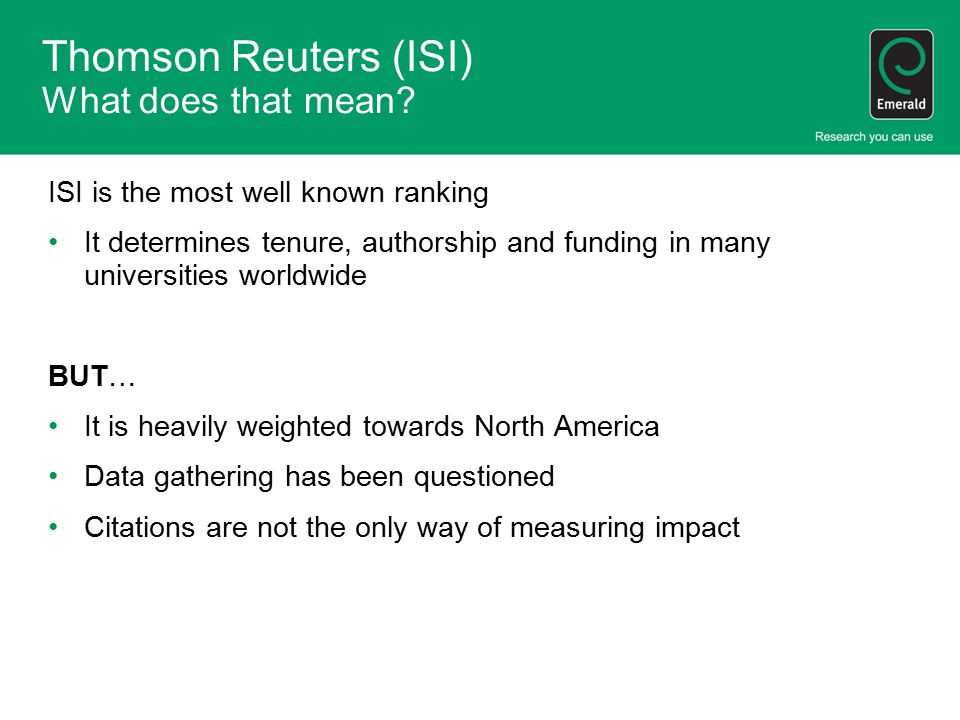 Thomson Reuters (ISI) What does that mean? ISI is the most well known ranking It determines tenure, authorship and funding in many universities worldw