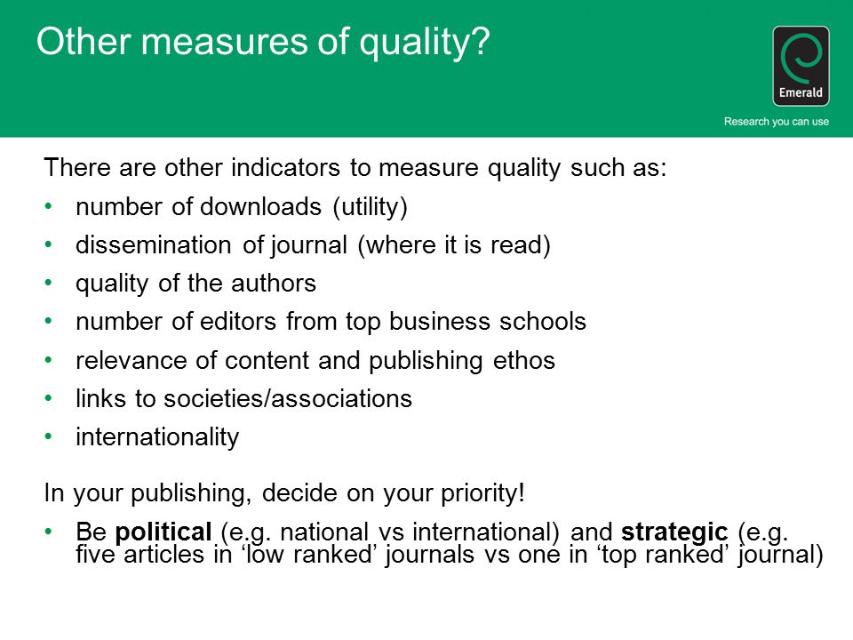 Other measures of quality? There are other indicators to measure quality such as: number of downloads (utility) dissemination of journal (where it is