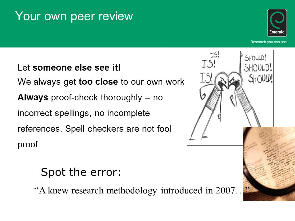 Your own peer review Let someone else see it! We always get too close to our own work Always proof-check thoroughly – no incorrect spellings, no incom