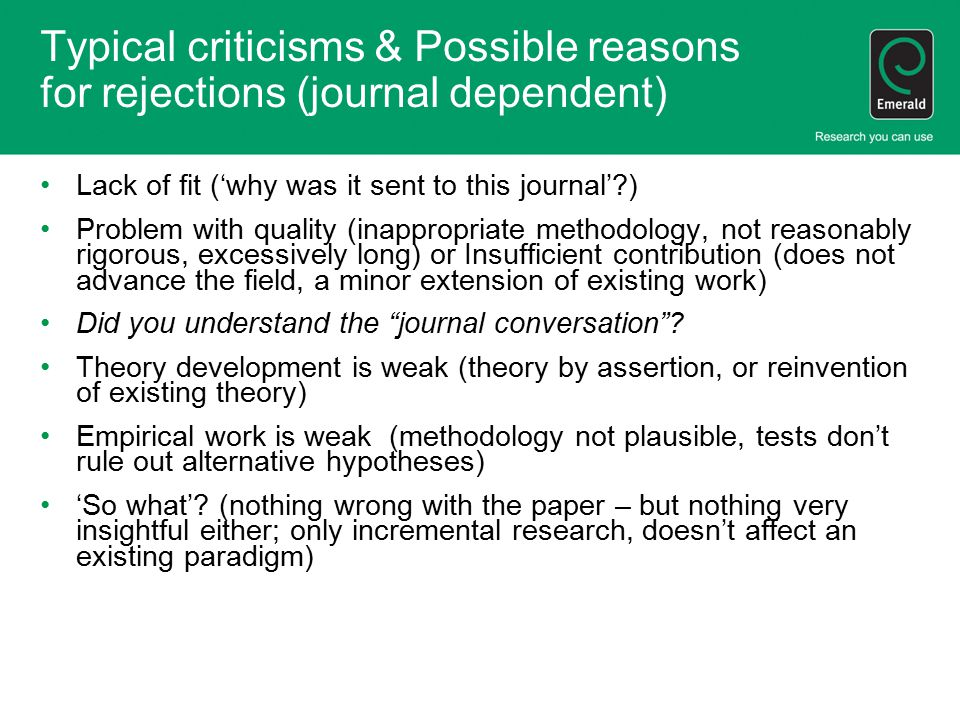 Typical criticisms & Possible reasons for rejections (journal dependent) Lack of fit ('why was it sent to this journal' ) Problem with quality (inappropriate methodology, not reasonably rigorous, excessively long) or Insufficient contribution (does not advance the field, a minor extension of existing work) Did you understand the journal conversation .