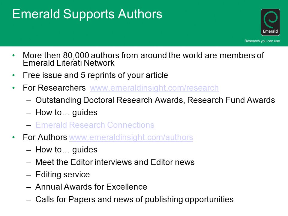 Emerald Supports Authors More then 80,000 authors from around the world are members of Emerald Literati Network Free issue and 5 reprints of your article For Researchers www.emeraldinsight.com/researchwww.emeraldinsight.com/research –Outstanding Doctoral Research Awards, Research Fund Awards –How to… guides –Emerald Research ConnectionsEmerald Research Connections For Authors www.emeraldinsight.com/authorswww.emeraldinsight.com/authors –How to… guides –Meet the Editor interviews and Editor news –Editing service –Annual Awards for Excellence –Calls for Papers and news of publishing opportunities
