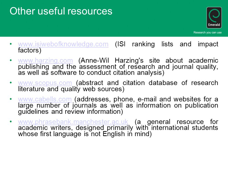 Other useful resources www.isiwebofknowledge.com (ISI ranking lists and impact factors)www.isiwebofknowledge.com www.harzing.com (Anne-Wil Harzing s site about academic publishing and the assessment of research and journal quality, as well as software to conduct citation analysis)www.harzing.com www.scopus.com (abstract and citation database of research literature and quality web sources)www.scopus.com www.cabells.com (addresses, phone, e-mail and websites for a large number of journals as well as information on publication guidelines and review information)www.cabells.com www.phrasebank.manchester.ac.uk (a general resource for academic writers, designed primarily with international students whose first language is not English in mind)www.phrasebank.manchester.ac.uk