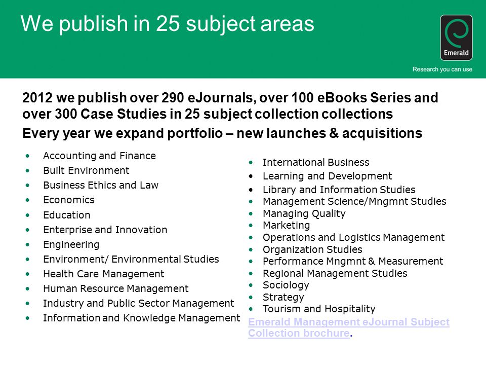 We publish in 25 subject areas 2012 we publish over 290 eJournals, over 100 eBooks Series and over 300 Case Studies in 25 subject collection collections Every year we expand portfolio – new launches & acquisitions Accounting and Finance Built Environment Business Ethics and Law Economics Education Enterprise and Innovation Engineering Environment/ Environmental Studies Health Care Management Human Resource Management Industry and Public Sector Management Information and Knowledge Management International Business Learning and Development Library and Information Studies Management Science/Mngmnt Studies Managing Quality Marketing Operations and Logistics Management Organization Studies Performance Mngmnt & Measurement Regional Management Studies Sociology Strategy Tourism and Hospitality Emerald Management eJournal Subject Collection brochureEmerald Management eJournal Subject Collection brochure.