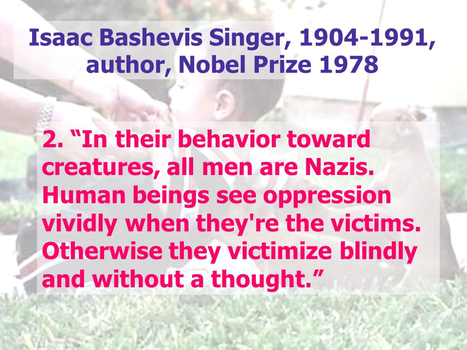 "2. ""In their behavior toward creatures, all men are Nazis. Human beings see oppression vividly when they're the victims. Otherwise they victimize blin"