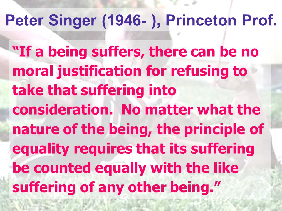 "Peter Singer (1946- ), Princeton Prof. ""If a being suffers, there can be no moral justification for refusing to take that suffering into consideration"