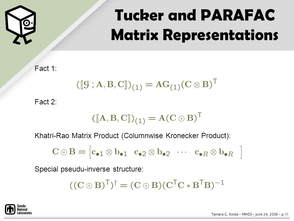 Tamara G. Kolda – MMDS – June 24, 2006 - p.11 Tucker and PARAFAC Matrix Representations Fact 1: Fact 2: Khatri-Rao Matrix Product (Columnwise Kronecke