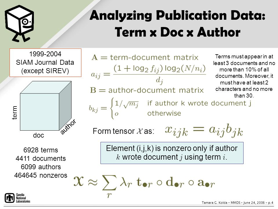 Tamara G. Kolda – MMDS – June 24, 2006 - p.4 Analyzing Publication Data: Term x Doc x Author term doc author Form tensor X as: Element (i,j,k) is nonz