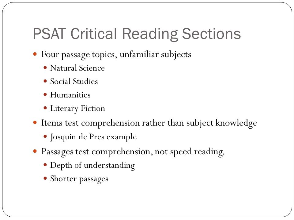 PSAT Critical Reading Sections Four passage topics, unfamiliar subjects Natural Science Social Studies Humanities Literary Fiction Items test comprehension rather than subject knowledge Josquin de Pres example Passages test comprehension, not speed reading.
