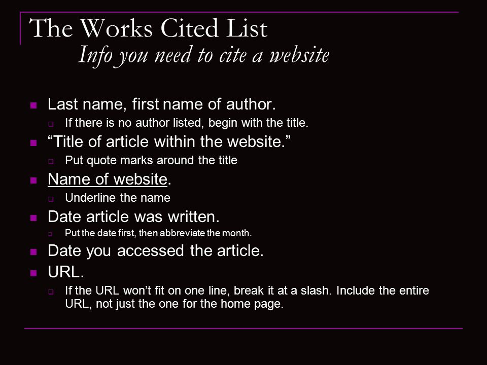 The Works Cited List Info you need to cite a website Last name, first name of author.