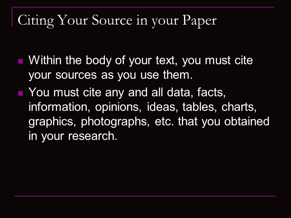 Citing Your Source in your Paper Within the body of your text, you must cite your sources as you use them.
