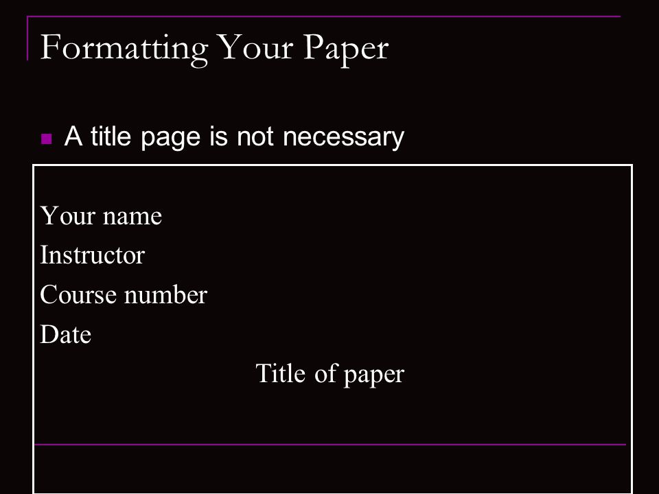 Formatting Your Paper A title page is not necessary Your name Instructor Course number Date Title of paper