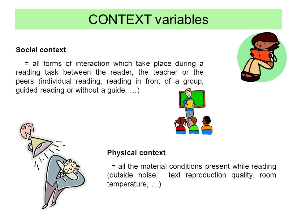 CONTEXT variables Social context = all forms of interaction which take place during a reading task between the reader, the teacher or the peers (individual reading, reading in front of a group, guided reading or without a guide, …) Physical context = all the material conditions present while reading (outside noise, text reproduction quality, room temperature, …)