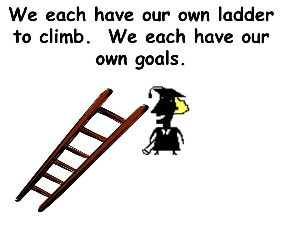 We each have our own ladder to climb. We each have our own goals.