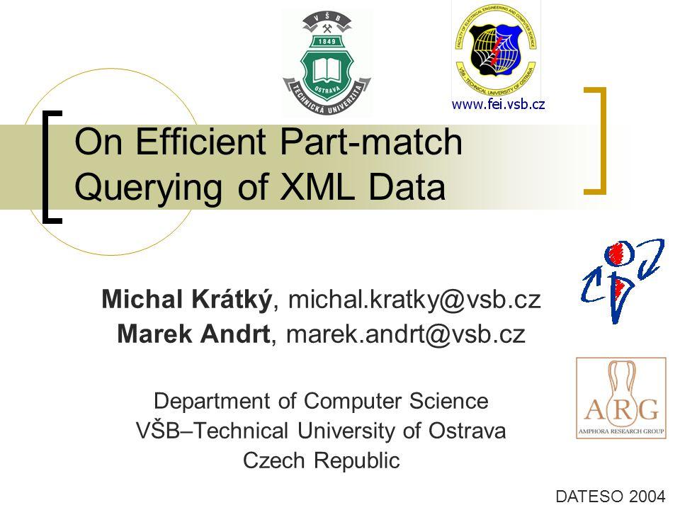 On Efficient Part-match Querying of XML Data DATESO 2004 Michal Krátký, michal.kratky@vsb.cz Marek Andrt, marek.andrt@vsb.cz Department of Computer Science VŠB–Technical University of Ostrava Czech Republic