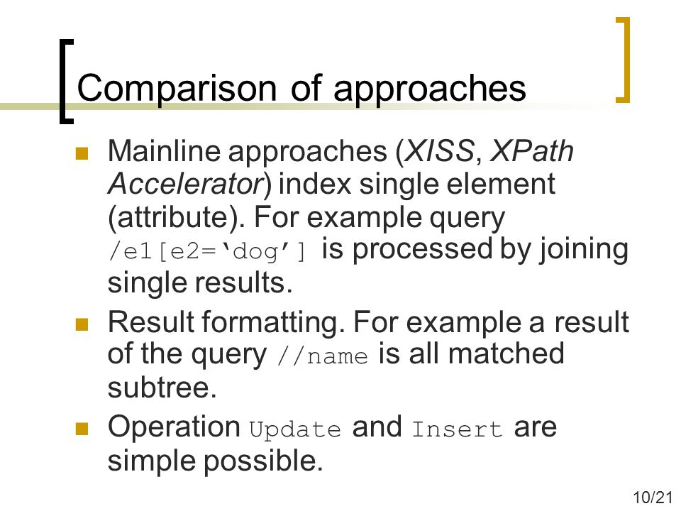 Comparison of approaches Mainline approaches (XISS, XPath Accelerator) index single element (attribute).