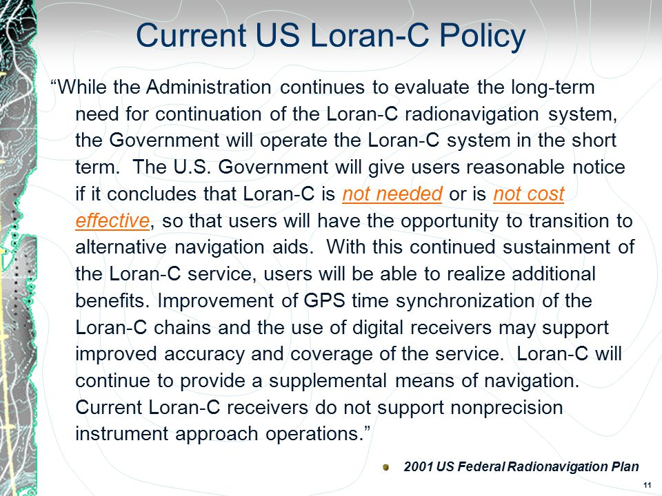 11 Current US Loran-C Policy While the Administration continues to evaluate the long-term need for continuation of the Loran-C radionavigation system, the Government will operate the Loran-C system in the short term.