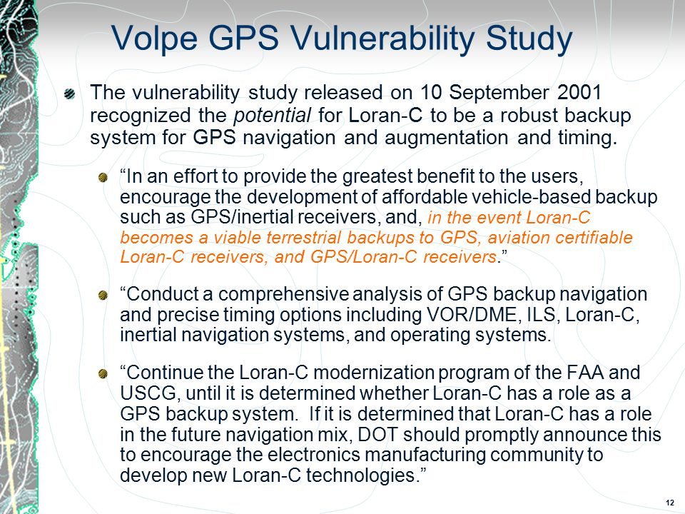 12 Volpe GPS Vulnerability Study The vulnerability study released on 10 September 2001 recognized the potential for Loran-C to be a robust backup system for GPS navigation and augmentation and timing.