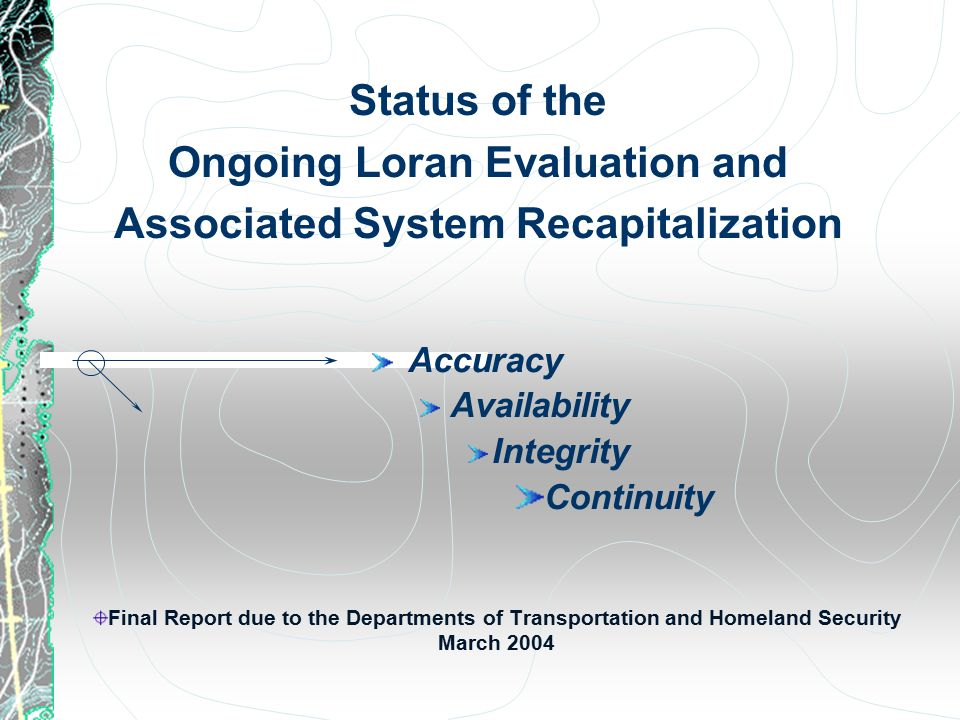 Status of the Ongoing Loran Evaluation and Associated System Recapitalization Final Report due to the Departments of Transportation and Homeland Security March 2004 Accuracy Availability Integrity Continuity