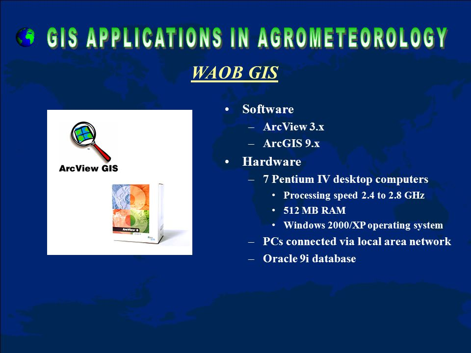 Software –ArcView 3.x –ArcGIS 9.x Hardware –7 Pentium IV desktop computers Processing speed 2.4 to 2.8 GHz 512 MB RAM Windows 2000/XP operating system –PCs connected via local area network –Oracle 9i database WAOB GIS