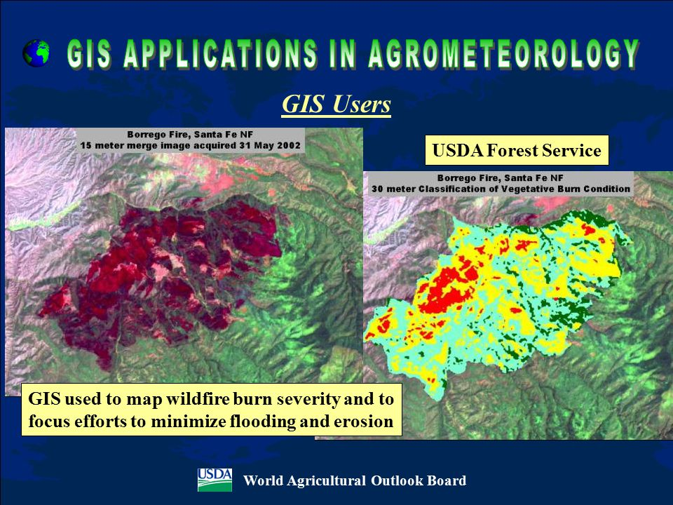 World Agricultural Outlook Board USDA Forest Service GIS Users GIS used to map wildfire burn severity and to focus efforts to minimize flooding and erosion